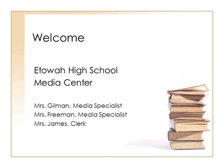 Welcome Etowah High School Media Center Mrs. Gilman, Media Specialist Mrs. Freeman, Media Specialist Mrs. James, Clerk.