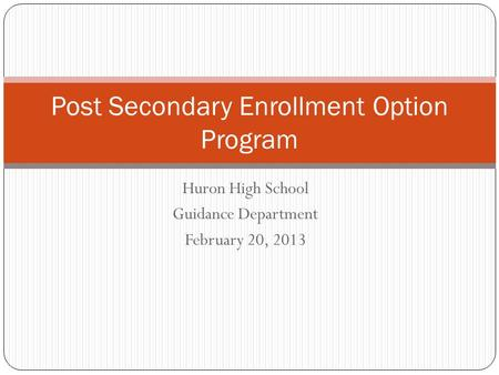 Huron High School Guidance Department February 20, 2013 Post Secondary Enrollment Option Program.