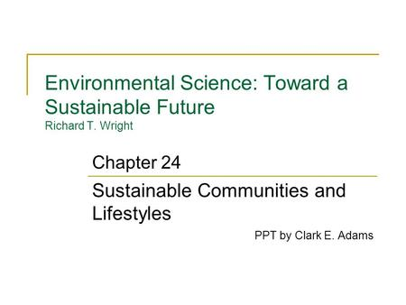 Environmental Science: Toward a Sustainable Future Richard T. Wright Sustainable Communities and Lifestyles PPT by Clark E. Adams Chapter 24.