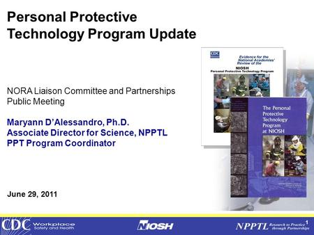 1 Personal Protective Technology Program Update NORA Liaison Committee and Partnerships Public Meeting Maryann D'Alessandro, Ph.D. Associate Director for.
