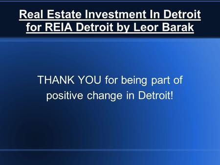 Real Estate Investment In Detroit for REIA Detroit by Leor Barak THANK YOU for being part of positive change in Detroit!
