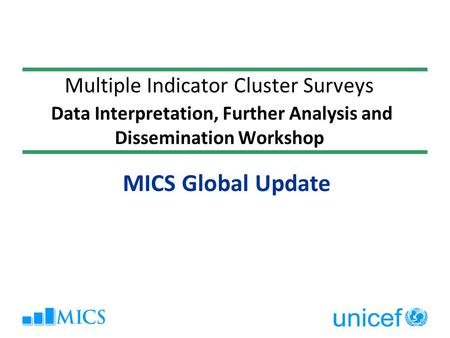 Multiple Indicator Cluster Surveys Data Interpretation, Further Analysis and Dissemination Workshop MICS Global Update.