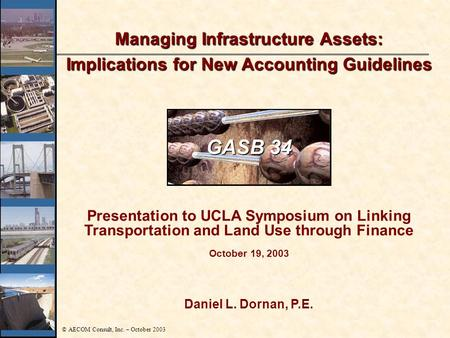 © AECOM Consult, Inc. – October 2003 Daniel L. Dornan, P.E. Managing Infrastructure Assets: Implications for New Accounting Guidelines Presentation to.