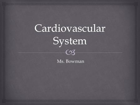 Ms. Bowman Ms. Bowman.   Composed of the heart, veins, arteries, and blood Cardiovascular System.