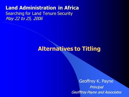 Land Administration in Africa Searching for Land Tenure Security May 22 to 25, 2006 Alternatives to Titling Geoffrey K. Payne Principal Geofftrey Payne.