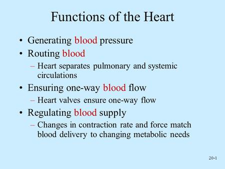 20-1 Functions of the Heart Generating blood pressure Routing blood –Heart separates pulmonary and systemic circulations Ensuring one-way blood flow –Heart.