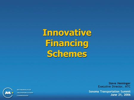 Innovative Financing Schemes Steve Heminger Executive Director, MTC Sonoma Transportation Summit June 21, 2006.