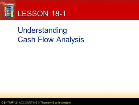 CENTURY 21 ACCOUNTING © Thomson/South-Western LESSON 18-1 Understanding Cash Flow Analysis.