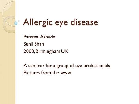 Allergic eye disease Pammal Ashwin Sunil Shah 2008, Birmingham UK A seminar for a group of eye professionals Pictures from the www.