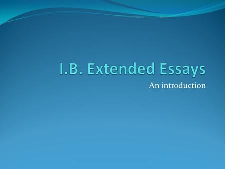 An introduction. What is an extended essay? a requirement for all Diploma candidates a 4000-word in-depth study of a limited topic within a subject an.