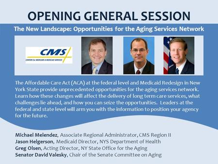 OPENING GENERAL SESSION The New Landscape: Opportunities for the Aging Services Network Michael Melendez, Associate Regional Administrator, CMS Region.