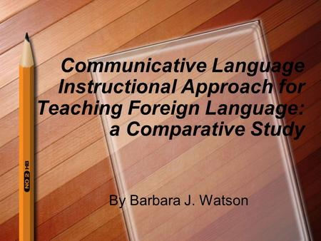 Communicative Language Instructional Approach for Teaching Foreign Language: a Comparative Study By Barbara J. Watson.