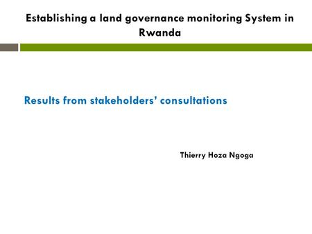 Establishing a land governance monitoring System in Rwanda Results from stakeholders' consultations Thierry Hoza Ngoga.