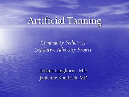 Artificial Tanning Joshua Langhorne, MD Janienne Kondrich, MD Community Pediatrics Legislative Advocacy Project.