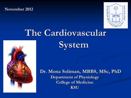 The Cardiovascular System Dr. Mona Soliman, MBBS, MSc, PhD Dr. Mona Soliman, MBBS, MSc, PhD Department of Physiology College of Medicine KSU November 2012.