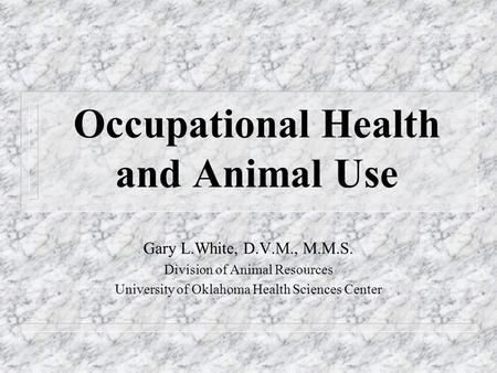 Occupational Health and Animal Use Gary L.White, D.V.M., M.M.S. Division of Animal Resources University of Oklahoma Health Sciences Center.