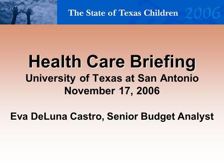 Health Care Briefing Health Care Briefing University of Texas at San Antonio November 17, 2006 Eva DeLuna Castro, Senior Budget Analyst.