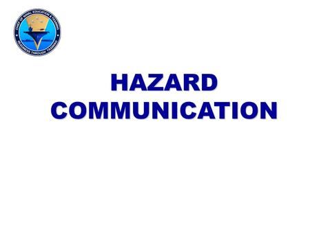 HAZARD COMMUNICATION This lecture covers basic knowledge of the control and management of hazardous material. It will discuss labeling and marking as.