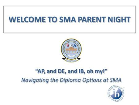 "WELCOME TO SMA PARENT NIGHT ""AP, and DE, and IB, oh my! Navigating the Diploma Options at SMA ""AP, and DE, and IB, oh my! Navigating the Diploma Options."