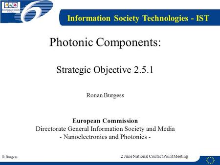 R.Burgess 2 June National Contact Point Meeting Photonic Components: Strategic Objective 2.5.1 Ronan Burgess European Commission Directorate General Information.