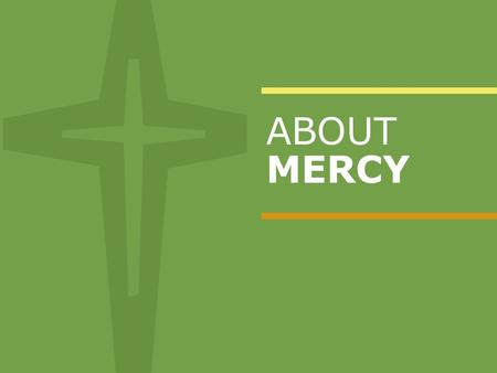 ABOUT MERCY. OUR MISSION STATEMENT As the Sisters of Mercy before us, we bring to life the healing ministry of Jesus through our compassionate care and.