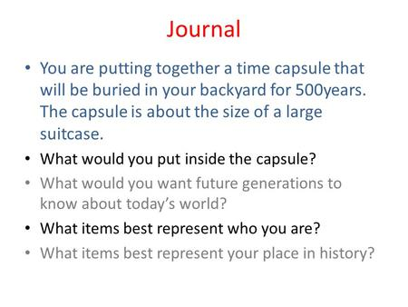 Journal You are putting together a time capsule that will be buried in your backyard for 500years. The capsule is about the size of a large suitcase. What.