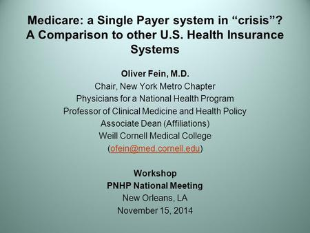 "Medicare: a Single Payer system in ""crisis""? A Comparison to other U.S. Health Insurance Systems Oliver Fein, M.D. Chair, New York Metro Chapter Physicians."