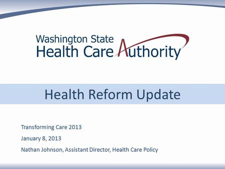 Health Reform Update Transforming Care 2013 January 8, 2013 Nathan Johnson, Assistant Director, Health Care Policy.