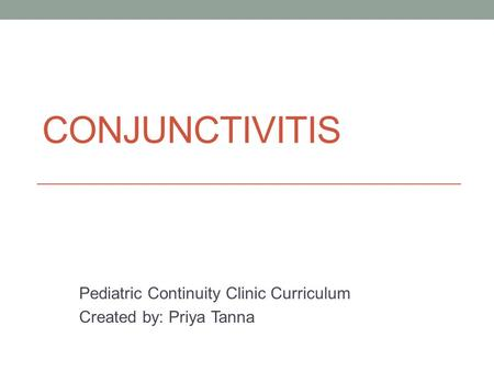 CONJUNCTIVITIS Pediatric Continuity Clinic Curriculum Created by: Priya Tanna.