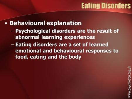 Eating Disorders Behavioural explanation –Psychological disorders are the result of abnormal learning experiences –Eating disorders are a set of learned.
