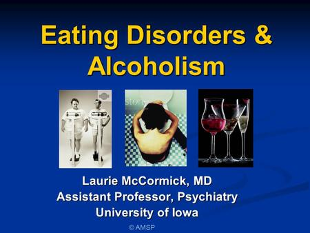Eating Disorders & Alcoholism Laurie McCormick, MD Assistant Professor, Psychiatry University of Iowa © AMSP.