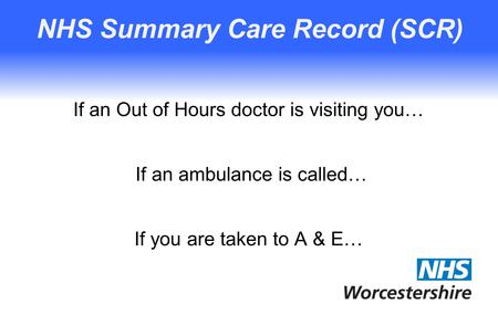 NHS Summary Care Record (SCR) If an Out of Hours doctor is visiting you… If an ambulance is called… If you are taken to A & E…