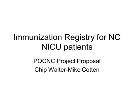 Immunization Registry for NC NICU patients PQCNC Project Proposal Chip Walter-Mike Cotten.