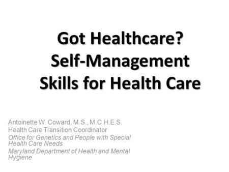 Got Healthcare? Self-Management Skills for Health Care Antoinette W. Coward, M.S., M.C.H.E.S. Health Care Transition Coordinator Office for Genetics and.