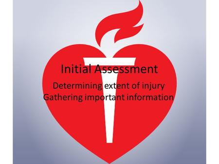 Initial Assessment Determining extent of injury Gathering important information.