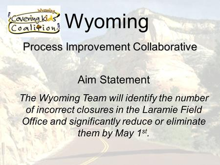 Wyoming Process Improvement Collaborative Aim Statement The Wyoming Team will identify the number of incorrect closures in the Laramie Field Office and.