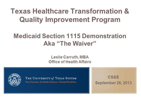 "Texas Healthcare Transformation & Quality Improvement Program Medicaid Section 1115 Demonstration Aka ""The Waiver"" Leslie Carruth, MBA Office of Health."