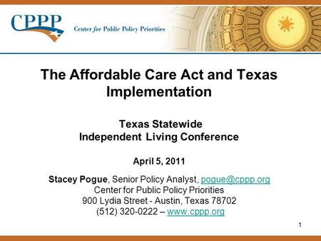 1 The Affordable Care Act and Texas Implementation Texas Statewide Independent Living Conference April 5, 2011 Stacey Pogue, Senior Policy Analyst,