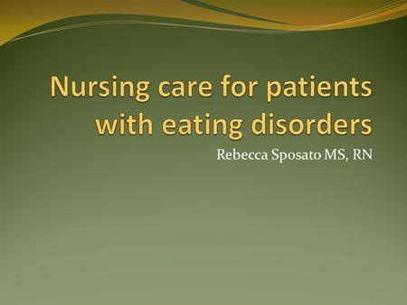 Rebecca Sposato MS, RN. Eating Disorders A collection of psychiatric conditions that manifest psychological illness through abnormal eating habits and.