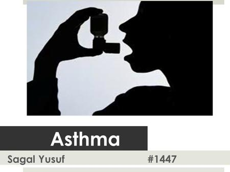 Asthma Sagal Yusuf #1447. General Outliune  Introduction  Definition  Types of Asthma  Epidemology  Pathogenesis.