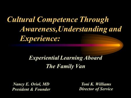 Cultural Competence Through Awareness,Understanding and Experience: Experiential Learning Aboard The Family Van Nancy E. Oriol, MD President & Founder.