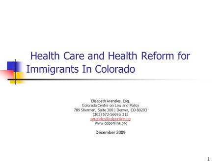 1 Health Care and Health Reform for Immigrants In Colorado Elisabeth Arenales, Esq. Colorado Center on Law and Policy 789 Sherman, Suite 300 | Denver,