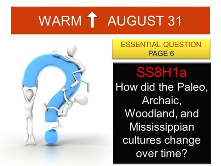 WARM AUGUST 31 ESSENTIAL QUESTION PAGE 6 ESSENTIAL QUESTION PAGE 6 SS8H1a How did the Paleo, Archaic, Woodland, and Mississippian cultures change over.