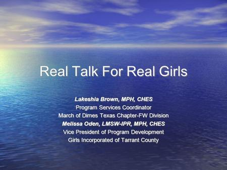 Real Talk For Real Girls Lakeshia Brown, MPH, CHES Program Services Coordinator March of Dimes Texas Chapter-FW Division Melissa Oden, LMSW-IPR, MPH, CHES.