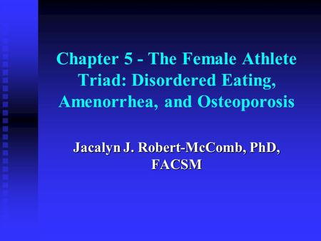 Chapter 5 - The Female Athlete Triad: Disordered Eating, Amenorrhea, and Osteoporosis Jacalyn J. Robert-McComb, PhD, FACSM.