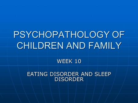 PSYCHOPATHOLOGY OF CHILDREN AND FAMILY WEEK 10 EATING DISORDER AND SLEEP DISORDER.