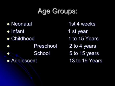 Age Groups: Neonatal 1st 4 weeks Neonatal 1st 4 weeks Infant 1 st year Infant 1 st year Childhood 1 to 15 Years Childhood 1 to 15 Years Preschool 2 to.