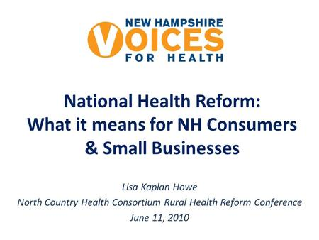 National Health Reform: What it means for NH Consumers & Small Businesses Lisa Kaplan Howe North Country Health Consortium Rural Health Reform Conference.
