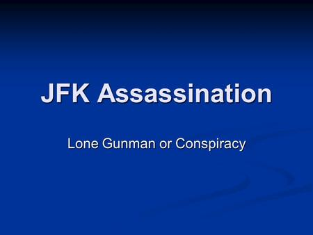 JFK Assassination Lone Gunman or Conspiracy. John Fitzgerald Kennedy Elected in 1960 35th President of U.S. 1st Catholic President Served in WWII Authorized.