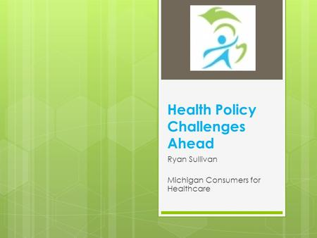 Health Policy Challenges Ahead Ryan Sullivan Michigan Consumers for Healthcare.